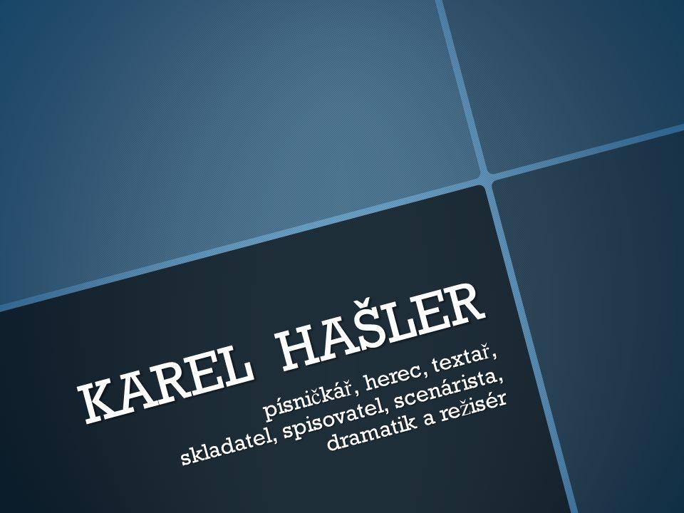 KAREL HAŠLER písni č ká ř, herec, texta ř, skladatel, spisovatel, scenárista, dramatik a re ž isér písni č ká ř, herec, texta ř, skladatel, spisovatel, scenárista, dramatik a re ž isér