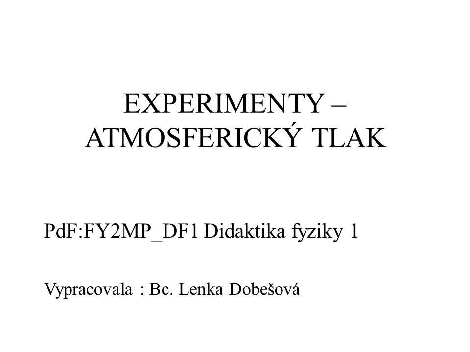 EXPERIMENTY – ATMOSFERICKÝ TLAK PdF:FY2MP_DF1 Didaktika fyziky 1 Vypracovala : Bc. Lenka Dobešová