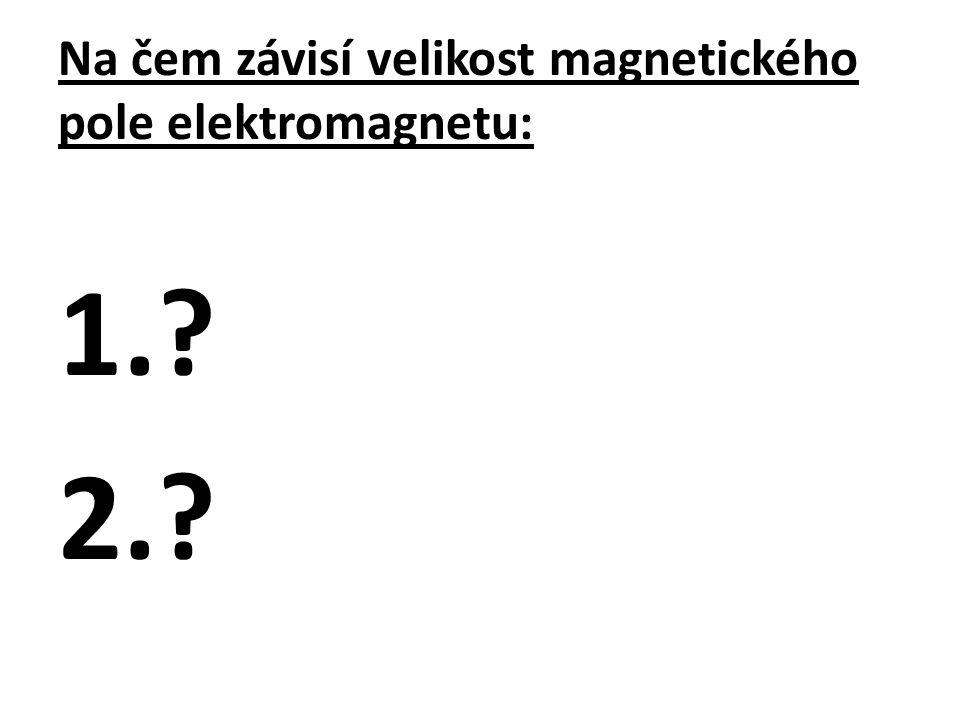 Na čem závisí velikost magnetického pole elektromagnetu: 1.? 2.?