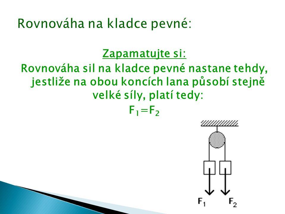 Zapamatujte si: Rovnováha sil na kladce pevné nastane tehdy, jestliže na obou koncích lana působí stejně velké síly, platí tedy: F 1 =F 2