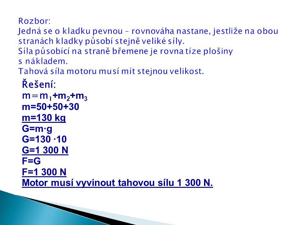 Řešení: m=m 1 +m 2 +m 3 m=50+50+30 m=130 kg G=m∙g G=130 ∙10 G=1 300 N F=G F=1 300 N Motor musí vyvinout tahovou sílu 1 300 N.