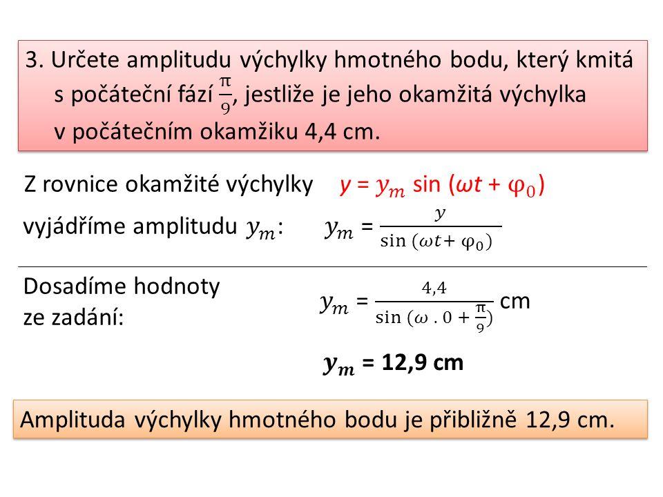 Z rovnice okamžité výchylky Dosadíme hodnoty ze zadání: Amplituda výchylky hmotného bodu je přibližně 12,9 cm.