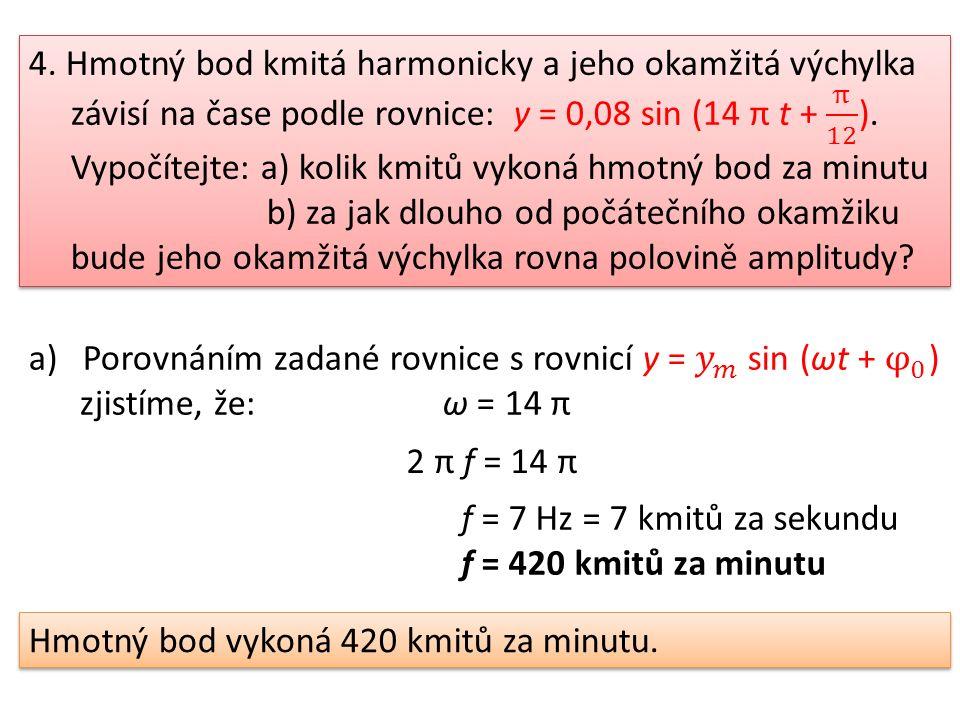 2 π f = 14 π f = 7 Hz = 7 kmitů za sekundu f = 420 kmitů za minutu Hmotný bod vykoná 420 kmitů za minutu.