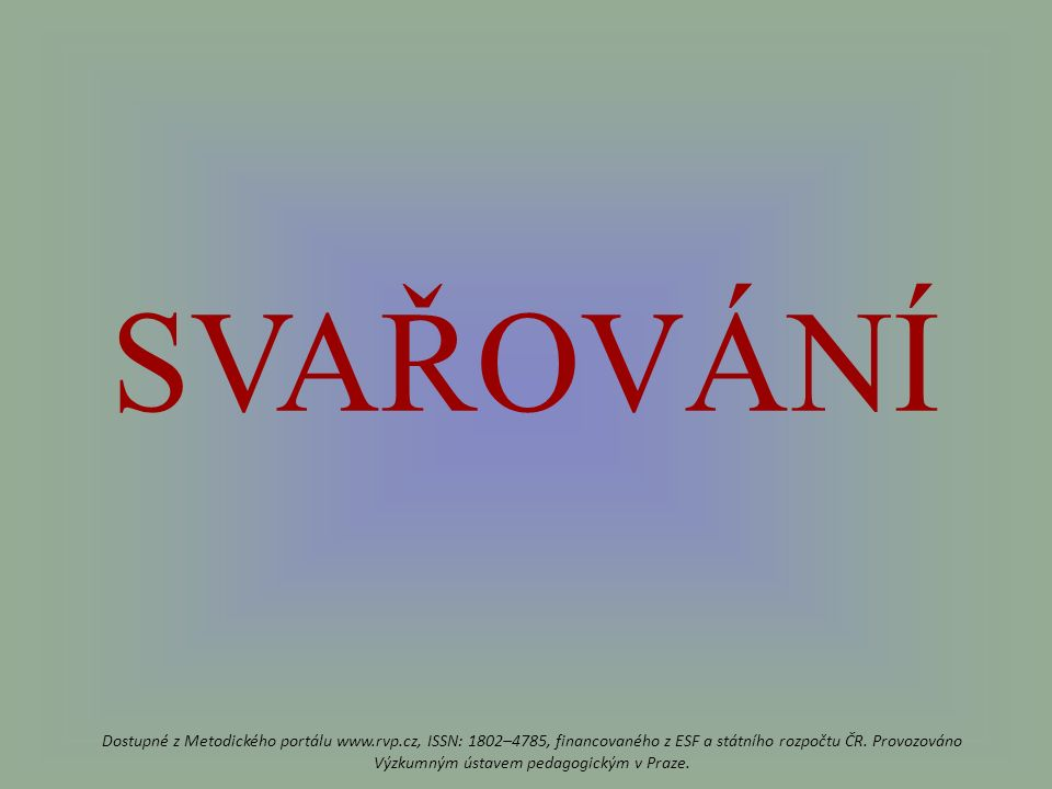 SVAŘOVÁNÍ Dostupné z Metodického portálu www.rvp.cz, ISSN: 1802–4785, financovaného z ESF a státního rozpočtu ČR.