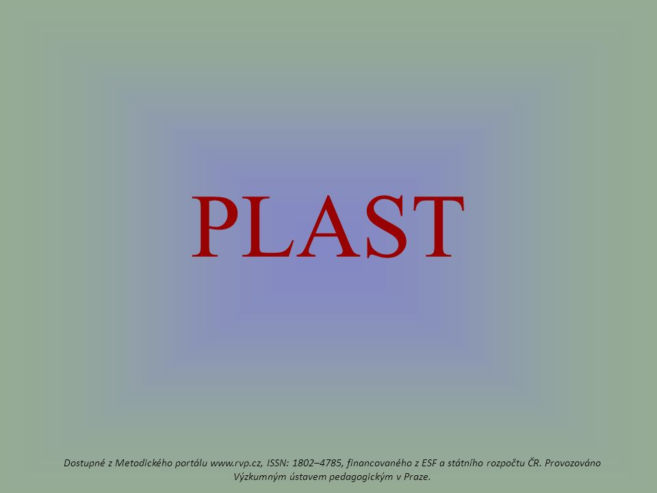 PLAST Dostupné z Metodického portálu www.rvp.cz, ISSN: 1802–4785, financovaného z ESF a státního rozpočtu ČR.
