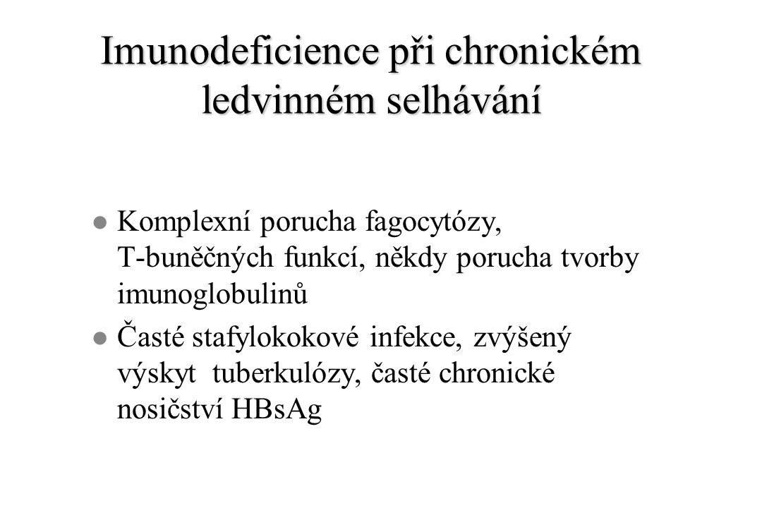 Imunodeficience při chronickém ledvinném selhávání l Komplexní porucha fagocytózy, T-buněčných funkcí, někdy porucha tvorby imunoglobulinů l Časté stafylokokové infekce, zvýšený výskyt tuberkulózy, časté chronické nosičství HBsAg