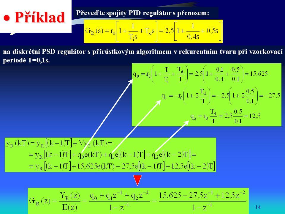 Katedra řídicí techniky FEL ČVUT14  Příklad Převeďte spojitý PID regulátor s přenosem: na diskrétní PSD regulátor s přírůstkovým algoritmem v rekurentním tvaru při vzorkovací periodě T=0,1s.