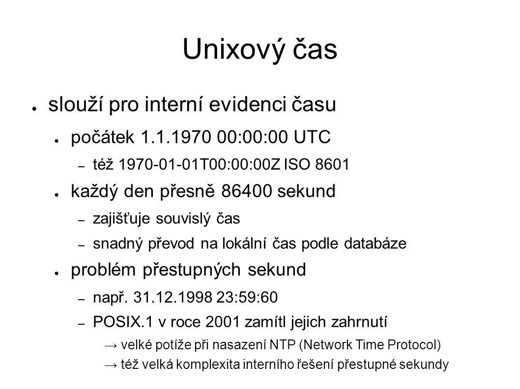 Unixový čas ● slouží pro interní evidenci času ● počátek 1.1.1970 00:00:00 UTC – též 1970-01-01T00:00:00Z ISO 8601 ● každý den přesně 86400 sekund – zajišťuje souvislý čas – snadný převod na lokální čas podle databáze ● problém přestupných sekund – např.