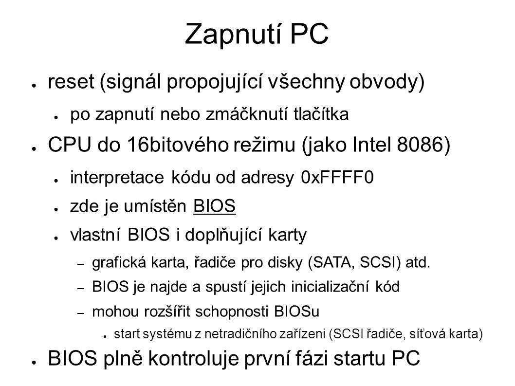 Zapnutí PC ● reset (signál propojující všechny obvody) ● po zapnutí nebo zmáčknutí tlačítka ● CPU do 16bitového režimu (jako Intel 8086) ● interpretace kódu od adresy 0xFFFF0 ● zde je umístěn BIOS ● vlastní BIOS i doplňující karty – grafická karta, řadiče pro disky (SATA, SCSI) atd.