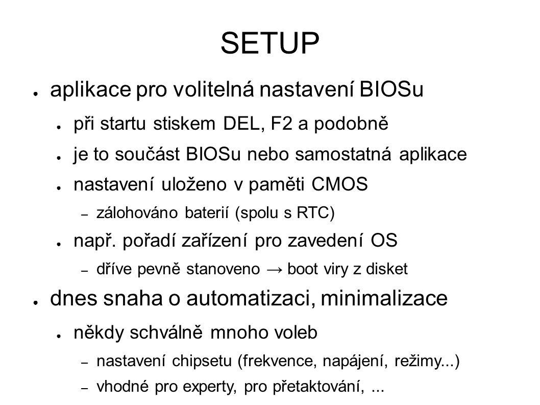 SETUP ● aplikace pro volitelná nastavení BIOSu ● při startu stiskem DEL, F2 a podobně ● je to součást BIOSu nebo samostatná aplikace ● nastavení uloženo v paměti CMOS – zálohováno baterií (spolu s RTC) ● např.