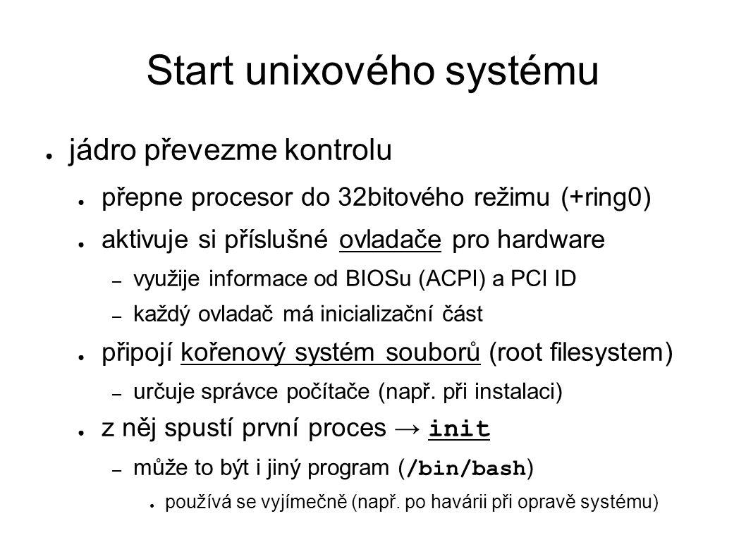 Start unixového systému ● jádro převezme kontrolu ● přepne procesor do 32bitového režimu (+ring0) ● aktivuje si příslušné ovladače pro hardware – využije informace od BIOSu (ACPI) a PCI ID – každý ovladač má inicializační část ● připojí kořenový systém souborů (root filesystem) – určuje správce počítače (např.