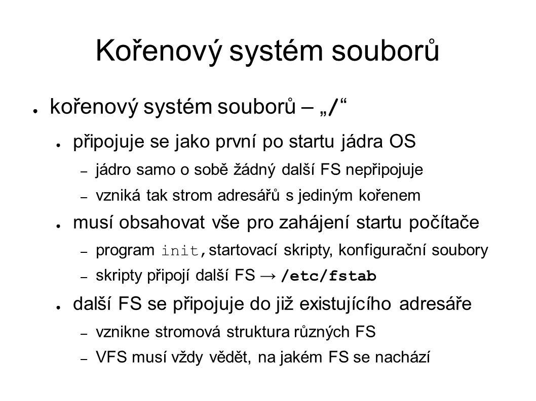 """Kořenový systém souborů ● kořenový systém souborů – """" / ● připojuje se jako první po startu jádra OS – jádro samo o sobě žádný další FS nepřipojuje – vzniká tak strom adresářů s jediným kořenem ● musí obsahovat vše pro zahájení startu počítače – program init, startovací skripty, konfigurační soubory – skripty připojí další FS → /etc/fstab ● další FS se připojuje do již existujícího adresáře – vznikne stromová struktura různých FS – VFS musí vždy vědět, na jakém FS se nachází"""
