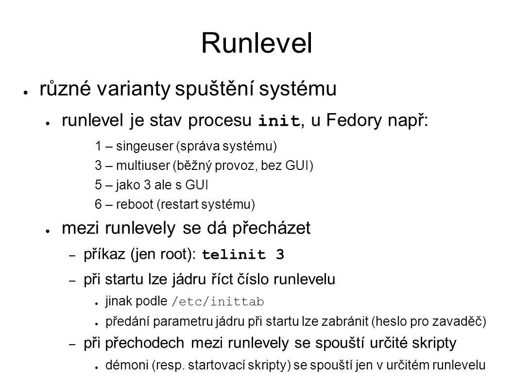 Runlevel ● různé varianty spuštění systému ● runlevel je stav procesu init, u Fedory např: 1 – singeuser (správa systému) 3 – multiuser (běžný provoz, bez GUI) 5 – jako 3 ale s GUI 6 – reboot (restart systému) ● mezi runlevely se dá přecházet – příkaz (jen root): telinit 3 – při startu lze jádru říct číslo runlevelu ● jinak podle /etc/inittab ● předání parametru jádru při startu lze zabránit (heslo pro zavaděč) – při přechodech mezi runlevely se spouští určité skripty ● démoni (resp.