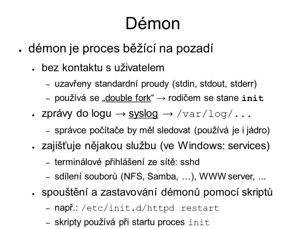 """Démon ● démon je proces běžící na pozadí ● bez kontaktu s uživatelem – uzavřeny standardní proudy (stdin, stdout, stderr) – používá se """"double fork → rodičem se stane init ● zprávy do logu → syslog → /var/log/..."""