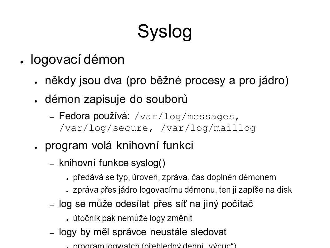 """Syslog ● logovací démon ● někdy jsou dva (pro běžné procesy a pro jádro) ● démon zapisuje do souborů – Fedora používá: /var/log/messages, /var/log/secure, /var/log/maillog ● program volá knihovní funkci – knihovní funkce syslog() ● předává se typ, úroveň, zpráva, čas doplněn démonem ● zpráva přes jádro logovacímu démonu, ten ji zapíše na disk – log se může odesílat přes síť na jiný počítač ● útočník pak nemůže logy změnit – logy by měl správce neustále sledovat ● program logwatch (přehledný denní """"výcuc )"""