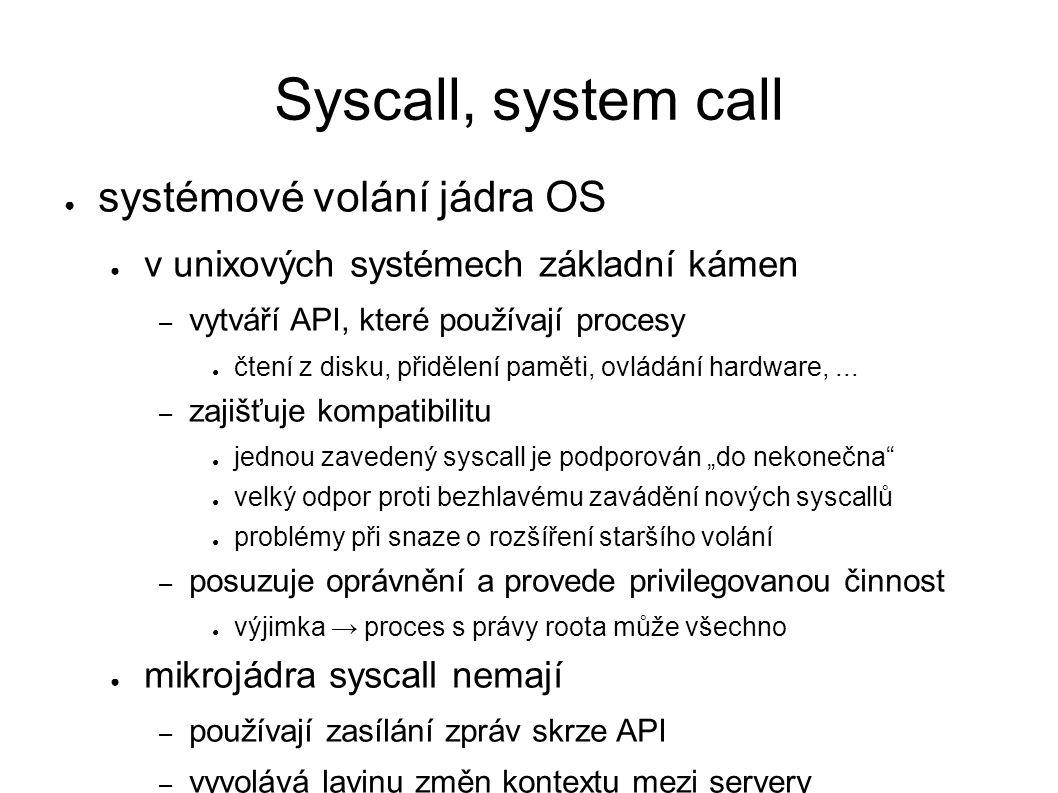 Syscall, system call ● systémové volání jádra OS ● v unixových systémech základní kámen – vytváří API, které používají procesy ● čtení z disku, přidělení paměti, ovládání hardware,...