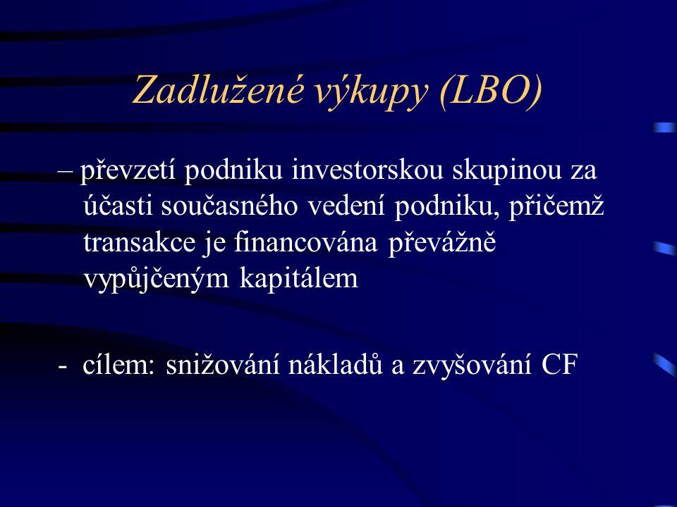Zadlužené výkupy (LBO) – převzetí podniku investorskou skupinou za účasti současného vedení podniku, přičemž transakce je financována převážně vypůjčeným kapitálem - cílem: snižování nákladů a zvyšování CF