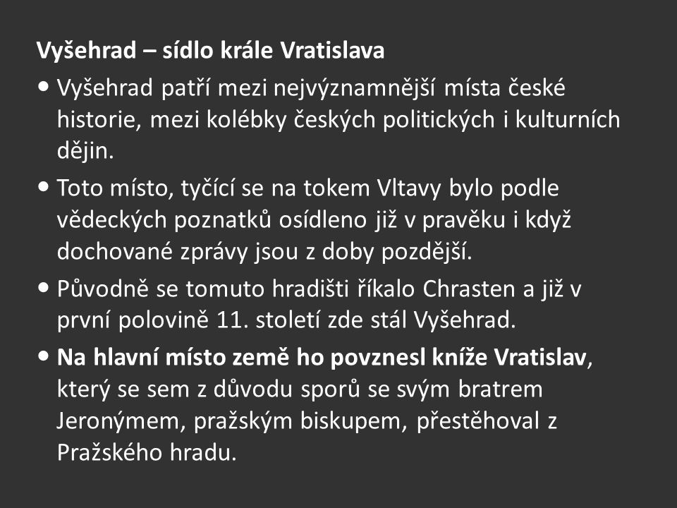Vyšehrad – sídlo krále Vratislava Vyšehrad patří mezi nejvýznamnější místa české historie, mezi kolébky českých politických i kulturních dějin.