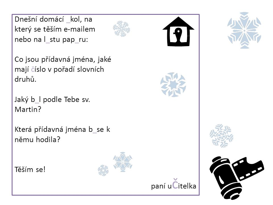 Dnešní domácí _kol, na který se těším e-mailem nebo na l_stu pap_ru: Co jsou přídavná jména, jaké mají číslo v pořadí slovních druhů. Jaký b_l podle T