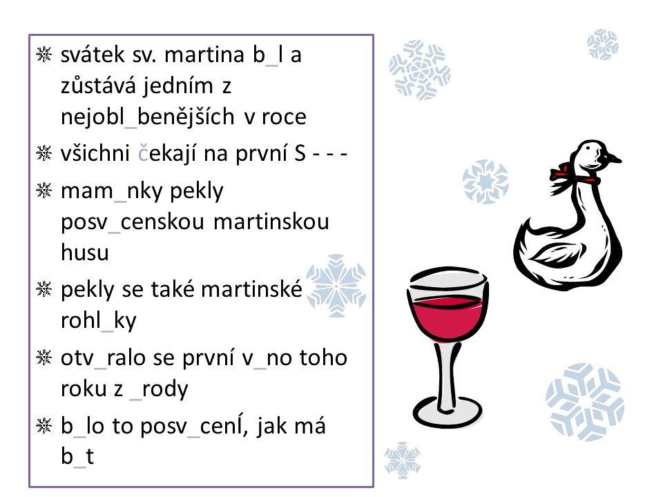 svátek sv. martina b_l a zůstává jedním z nejobl_benějších v roce všichni čekají na první S - - - mam_nky pekly posv_censkou martinskou husu pekly se
