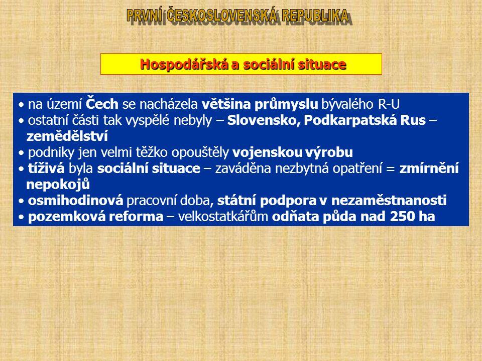 Hospodářská a sociální situace na území Čech se nacházela většina průmyslu bývalého R-U ostatní části tak vyspělé nebyly – Slovensko, Podkarpatská Rus – zemědělství podniky jen velmi těžko opouštěly vojenskou výrobu tíživá byla sociální situace – zaváděna nezbytná opatření = zmírnění nepokojů osmihodinová pracovní doba, státní podpora v nezaměstnanosti pozemková reforma – velkostatkářům odňata půda nad 250 ha