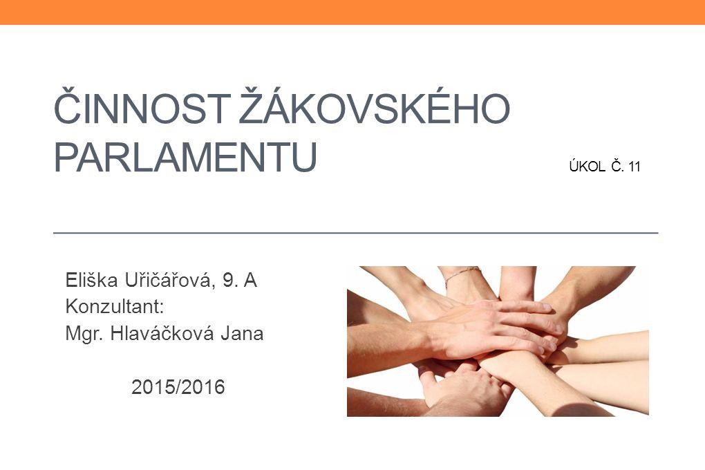 ČINNOST ŽÁKOVSKÉHO PARLAMENTU ÚKOL Č. 11 Eliška Uřičářová, 9. A Konzultant: Mgr. Hlaváčková Jana 2015/2016