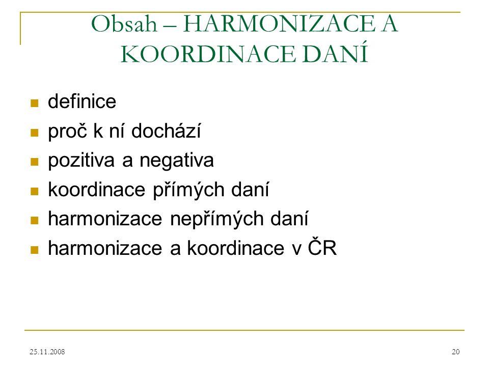 25.11.200820 Obsah – HARMONIZACE A KOORDINACE DANÍ definice proč k ní dochází pozitiva a negativa koordinace přímých daní harmonizace nepřímých daní harmonizace a koordinace v ČR