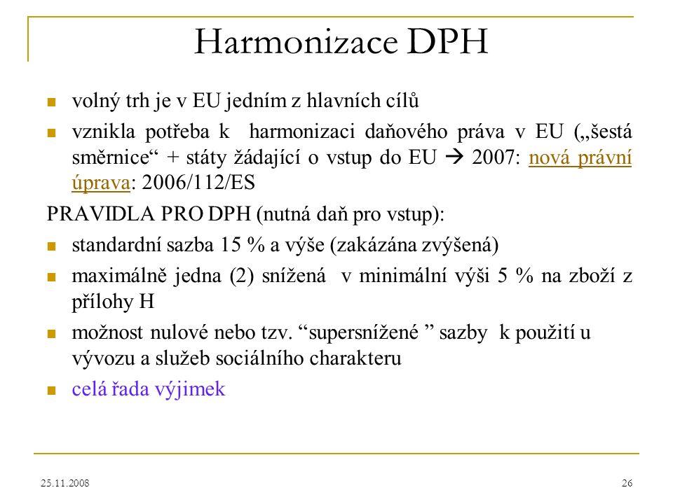 """25.11.200826 Harmonizace DPH volný trh je v EU jedním z hlavních cílů vznikla potřeba k harmonizaci daňového práva v EU (""""šestá směrnice + státy žádající o vstup do EU  2007: nová právní úprava: 2006/112/ESnová právní úprava PRAVIDLA PRO DPH (nutná daň pro vstup): standardní sazba 15 % a výše (zakázána zvýšená) maximálně jedna (2) snížená v minimální výši 5 % na zboží z přílohy H možnost nulové nebo tzv."""