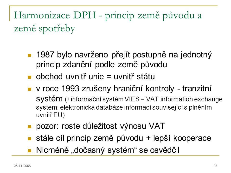 """25.11.200828 Harmonizace DPH - princip země původu a země spotřeby 1987 bylo navrženo přejít postupně na jednotný princip zdanění podle země původu obchod uvnitř unie = uvnitř státu v roce 1993 zrušeny hraniční kontroly - tranzitní systém (+informační systém VIES – VAT information exchange system: elektronická databáze informací související s plněním uvnitř EU) pozor: roste důležitost výnosu VAT stále cíl princip země původu + lepší kooperace Nicméně """"dočasný systém se osvědčil"""