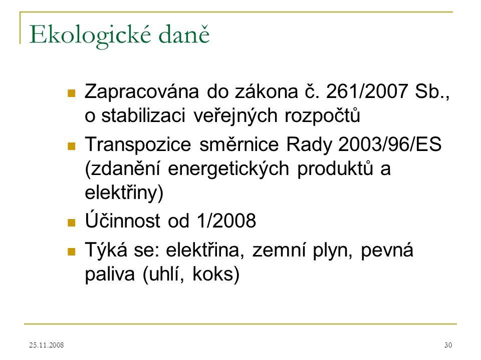 25.11.200830 Ekologické daně Zapracována do zákona č. 261/2007 Sb., o stabilizaci veřejných rozpočtů Transpozice směrnice Rady 2003/96/ES (zdanění ene