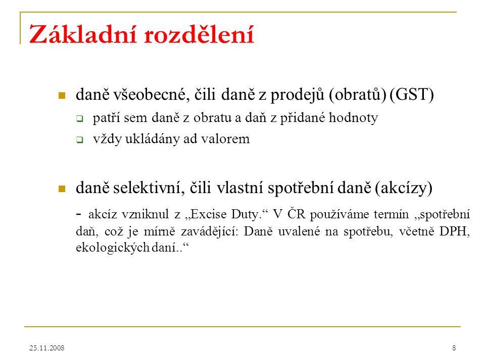"""25.11.20088 Základní rozdělení daně všeobecné, čili daně z prodejů (obratů) (GST)  patří sem daně z obratu a daň z přidané hodnoty  vždy ukládány ad valorem daně selektivní, čili vlastní spotřební daně (akcízy) - akcíz vzniknul z """"Excise Duty. V ČR používáme termín """"spotřební daň, což je mírně zavádějící: Daně uvalené na spotřebu, včetně DPH, ekologických daní.."""