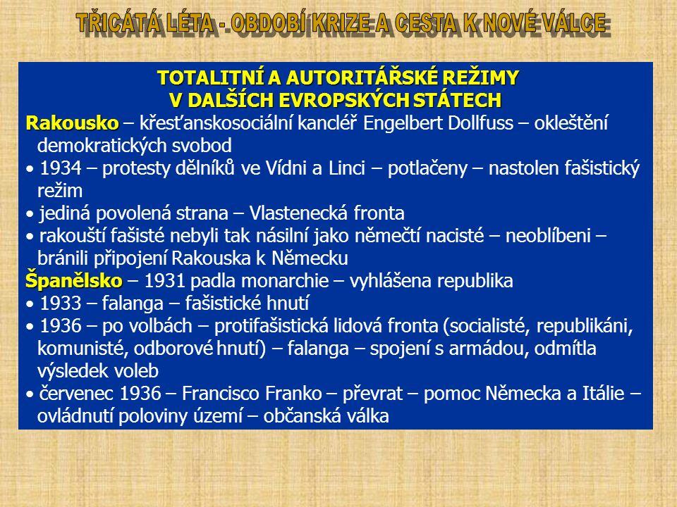 TOTALITNÍ A AUTORITÁŘSKÉ REŽIMY TOTALITNÍ A AUTORITÁŘSKÉ REŽIMY V DALŠÍCH EVROPSKÝCH STÁTECH Rakousko Rakousko – křesťanskosociální kancléř Engelbert Dollfuss – okleštění demokratických svobod 1934 – protesty dělníků ve Vídni a Linci – potlačeny – nastolen fašistický režim jediná povolená strana – Vlastenecká fronta rakouští fašisté nebyli tak násilní jako němečtí nacisté – neoblíbeni – bránili připojení Rakouska k Německu Španělsko Španělsko – 1931 padla monarchie – vyhlášena republika 1933 – falanga – fašistické hnutí 1936 – po volbách – protifašistická lidová fronta (socialisté, republikáni, komunisté, odborové hnutí) – falanga – spojení s armádou, odmítla výsledek voleb červenec 1936 – Francisco Franko – převrat – pomoc Německa a Itálie – ovládnutí poloviny území – občanská válka
