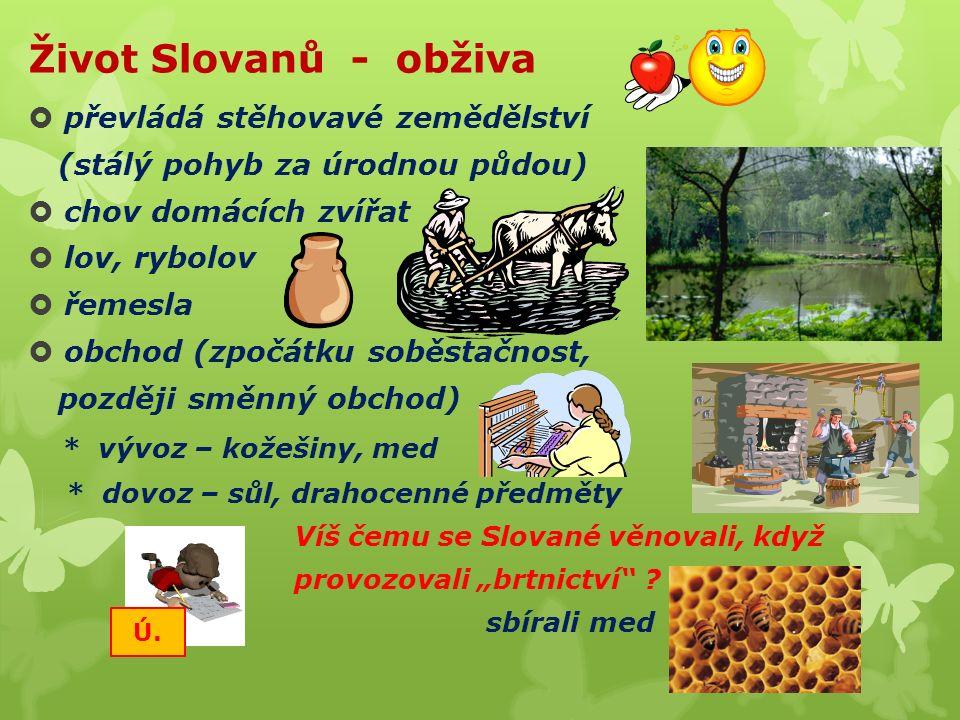 """Život Slovanů - obživa  převládá stěhovavé zemědělství (stálý pohyb za úrodnou půdou)  chov domácích zvířat  lov, rybolov  řemesla  obchod (zpočátku soběstačnost, později směnný obchod) * vývoz – kožešiny, med * dovoz – sůl, drahocenné předměty Víš čemu se Slované věnovali, když provozovali """"brtnictví ."""