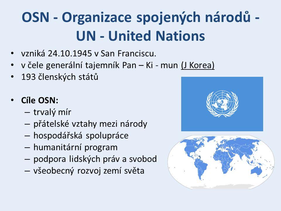 OSN - Organizace spojených národů - UN - United Nations Šest hlavních orgánů OSN: – Valné shromáždění – Rada bezpečnosti (USA, Rusko, Francie, Británie a Čína) – Hospodářská a sociální rada – Poručenská rada – Mezinárodní soudní dvůr – Sekretariát Česká republika byla přijata v roce 1993, Československo bylo zakládajícím členem součástí OSN je celá řada vládních i nevládních organizací