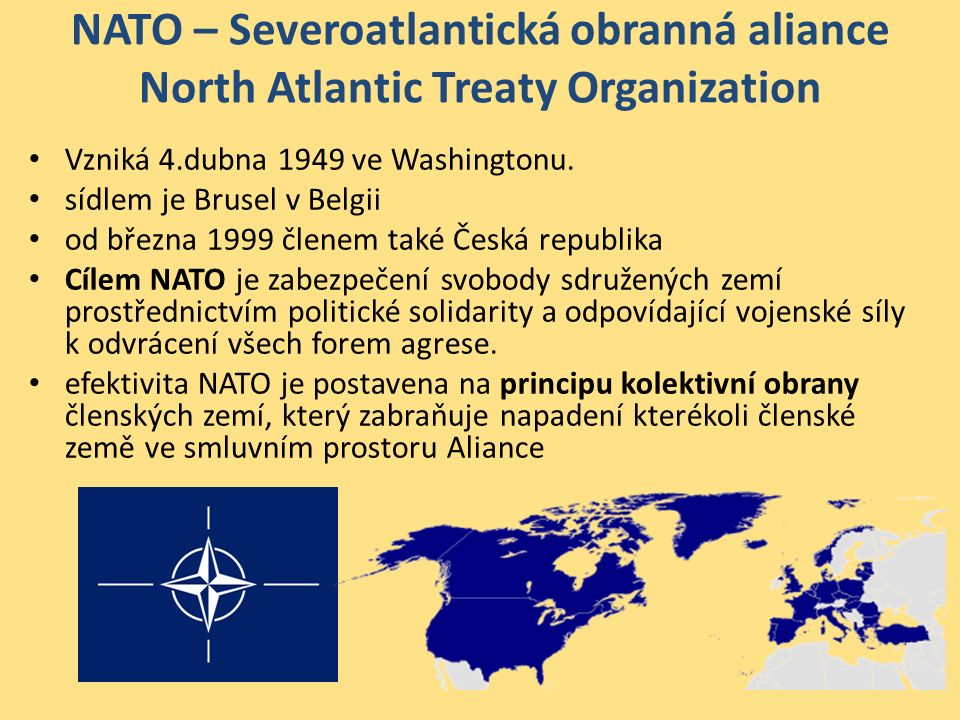 NATO – Severoatlantická obranná aliance North Atlantic Treaty Organization Základní instituce NATO: – Generální tajemník – politický funkcionář mezinárodní úrovně – v současnosti Anders Fogh Rasmussen – Rada NATO (North Atlantic Council – NAC) – výkonná, politická a rozhodovací moc, složena ze zástupců členských zemí, – Výbor pro obranné plánování (Defence Planning Committee – DPC) – obranné záležitosti a otázky, týkajících se plánování kolektivní obrany, – Skupina pro jaderné plánování (Nuclear Planning Group – NPG) – role jaderných sil v bezpečnostní a obranné politice NATO, – Mezinárodní sekretariát – Vojenský výbor.Nejvyšším orgánem je Severoatlantická rada – Rada NATO, má výkonnou a rozhodovací moc.