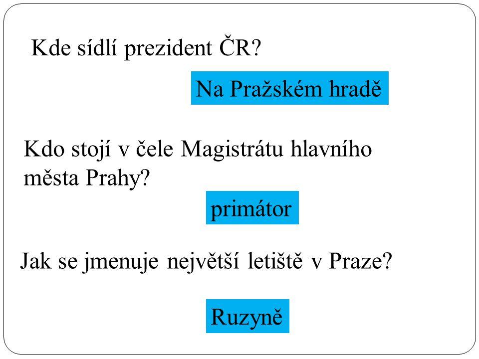 Kde sídlí prezident ČR. Na Pražském hradě Kdo stojí v čele Magistrátu hlavního města Prahy.