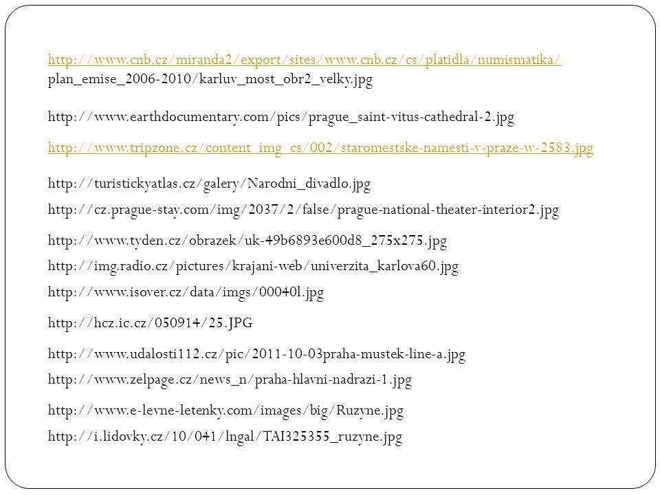http://www.cnb.cz/miranda2/export/sites/www.cnb.cz/cs/platidla/numismatika/ plan_emise_2006-2010/karluv_most_obr2_velky.jpg http://www.earthdocumentary.com/pics/prague_saint-vitus-cathedral-2.jpg http://www.tripzone.cz/content_img_cs/002/staromestske-namesti-v-praze-w-2583.jpg http://turistickyatlas.cz/galery/Narodni_divadlo.jpg http://cz.prague-stay.com/img/2037/2/false/prague-national-theater-interior2.jpg http://www.tyden.cz/obrazek/uk-49b6893e600d8_275x275.jpg http://img.radio.cz/pictures/krajani-web/univerzita_karlova60.jpg http://www.isover.cz/data/imgs/00040l.jpg http://hcz.ic.cz/050914/25.JPG http://www.udalosti112.cz/pic/2011-10-03praha-mustek-line-a.jpg http://www.zelpage.cz/news_n/praha-hlavni-nadrazi-1.jpg http://www.e-levne-letenky.com/images/big/Ruzyne.jpg http://i.lidovky.cz/10/041/lngal/TAI325355_ruzyne.jpg
