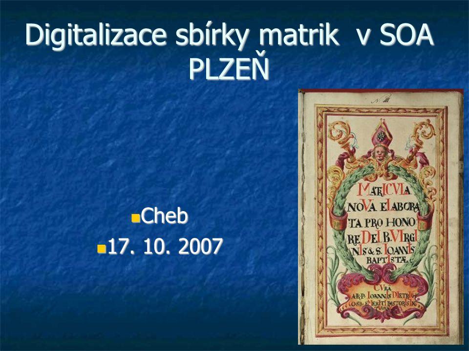 Digitalizace sbírky matrik v SOA PLZEŇ Cheb Cheb 17. 10. 2007 17. 10. 2007