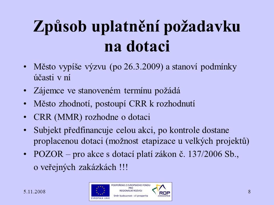 5.11.20088 Způsob uplatnění požadavku na dotaci Město vypíše výzvu (po 26.3.2009) a stanoví podmínky účasti v ní Zájemce ve stanoveném termínu požádá Město zhodnotí, postoupí CRR k rozhodnutí CRR (MMR) rozhodne o dotaci Subjekt předfinancuje celou akci, po kontrole dostane proplacenou dotaci (možnost etapizace u velkých projektů) POZOR – pro akce s dotací platí zákon č.