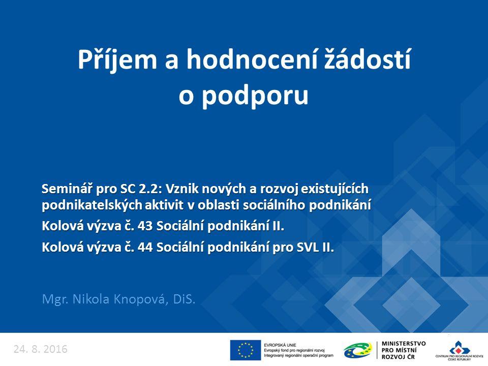 Příjem a hodnocení žádostí o podporu Mgr. Nikola Knopová, DiS. 24. 8. 2016 Seminář pro SC 2.2: Vznik nových a rozvoj existujících podnikatelských akti