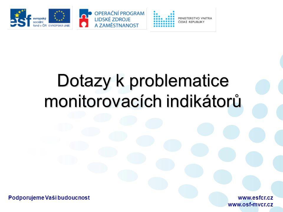 Dotazy k problematice monitorovacích indikátorů Podporujeme Vaši budoucnostwww.esfcr.cz www.osf-mvcr.cz