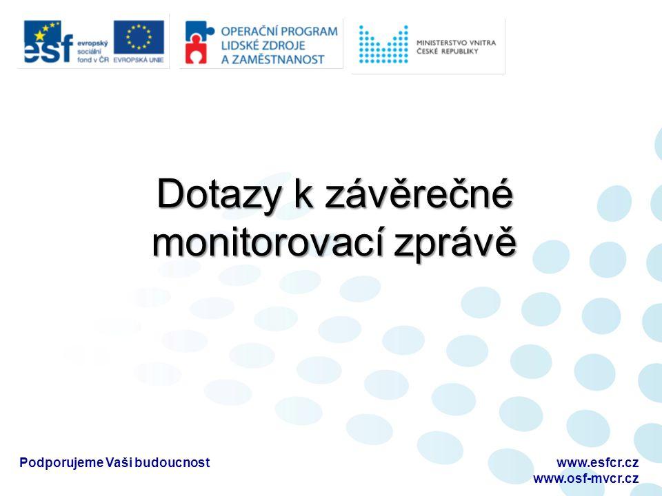 Dotazy k závěrečné monitorovací zprávě Podporujeme Vaši budoucnostwww.esfcr.cz www.osf-mvcr.cz