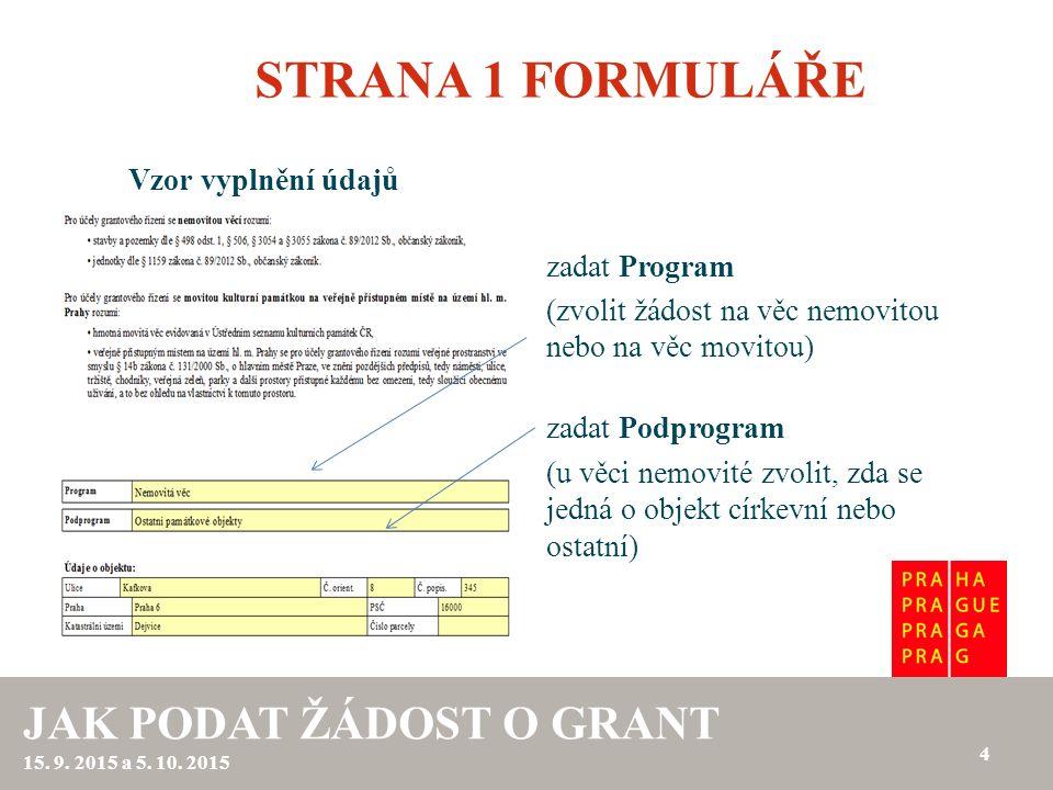 STRANA 1 FORMULÁŘE Vzor vyplnění údajů 4 JAK PODAT ŽÁDOST O GRANT 15. 9. 2015 a 5. 10. 2015 zadat Program (zvolit žádost na věc nemovitou nebo na věc