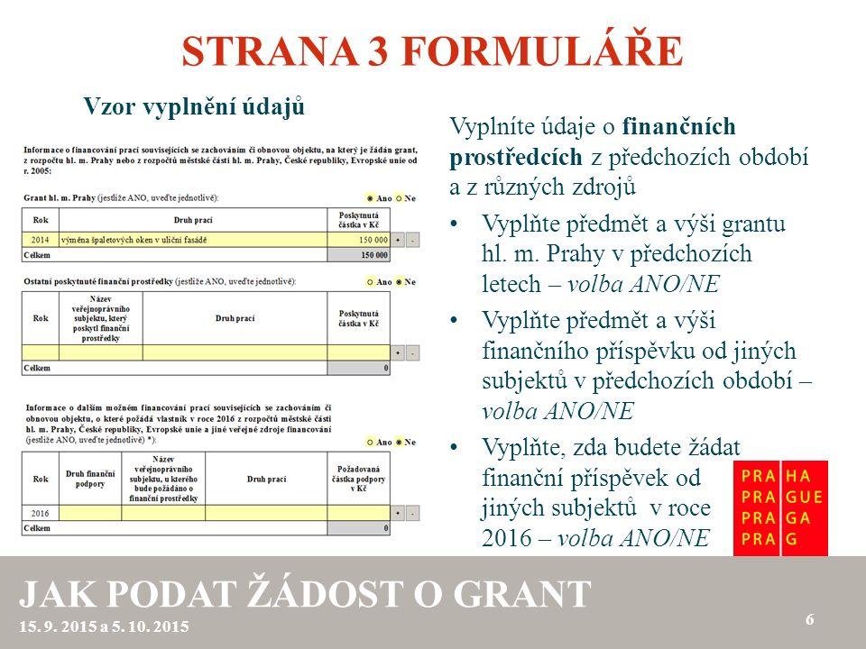 STRANA 3 FORMULÁŘE Vzor vyplnění údajů 6 JAK PODAT ŽÁDOST O GRANT 15. 9. 2015 a 5. 10. 2015 Vyplníte údaje o finančních prostředcích z předchozích obd