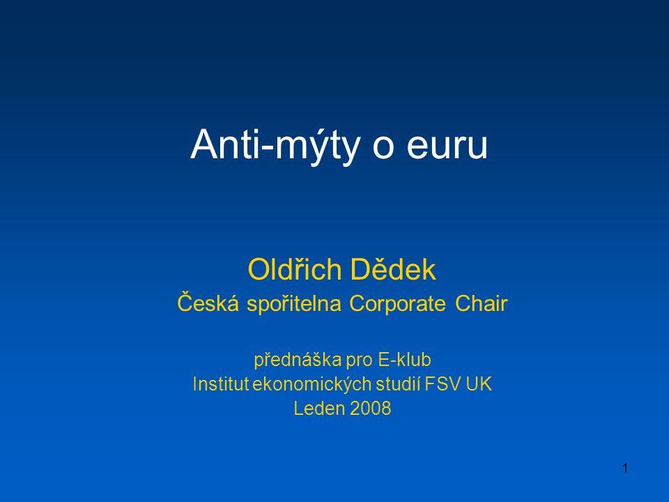 1 Anti-mýty o euru Oldřich Dědek Česká spořitelna Corporate Chair přednáška pro E-klub Institut ekonomických studií FSV UK Leden 2008