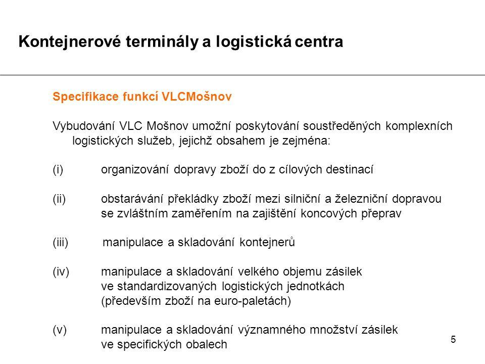 5 Specifikace funkcí VLCMošnov Vybudování VLC Mošnov umožní poskytování soustředěných komplexních logistických služeb, jejichž obsahem je zejména: (i)organizování dopravy zboží do z cílových destinací (ii)obstarávání překládky zboží mezi silniční a železniční dopravou se zvláštním zaměřením na zajištění koncových přeprav (iii) manipulace a skladování kontejnerů (iv) manipulace a skladování velkého objemu zásilek ve standardizovaných logistických jednotkách (především zboží na euro-paletách) (v)manipulace a skladování významného množství zásilek ve specifických obalech Kontejnerové terminály a logistická centra