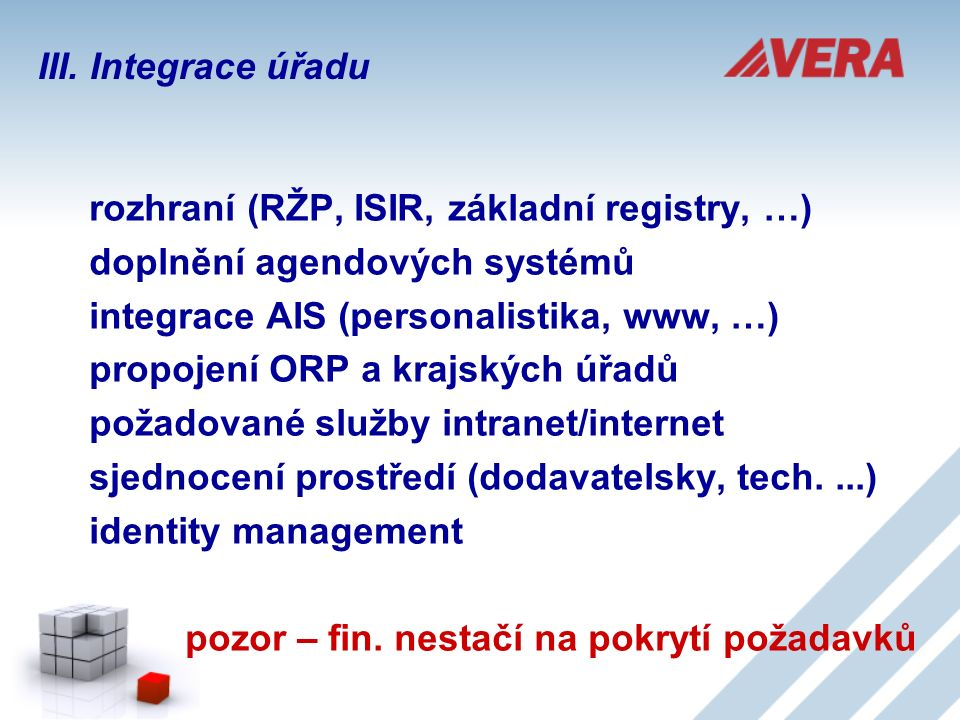 rozhraní (RŽP, ISIR, základní registry, …) doplnění agendových systémů integrace AIS (personalistika, www, …) propojení ORP a krajských úřadů požadované služby intranet/internet sjednocení prostředí (dodavatelsky, tech....) identity management pozor – fin.
