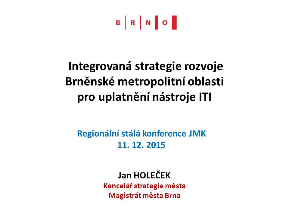 Integrovaná strategie rozvoje Brněnské metropolitní oblasti pro uplatnění nástroje ITI Jan HOLEČEK Kancelář strategie města Magistrát města Brna Regionální stálá konference JMK 11.