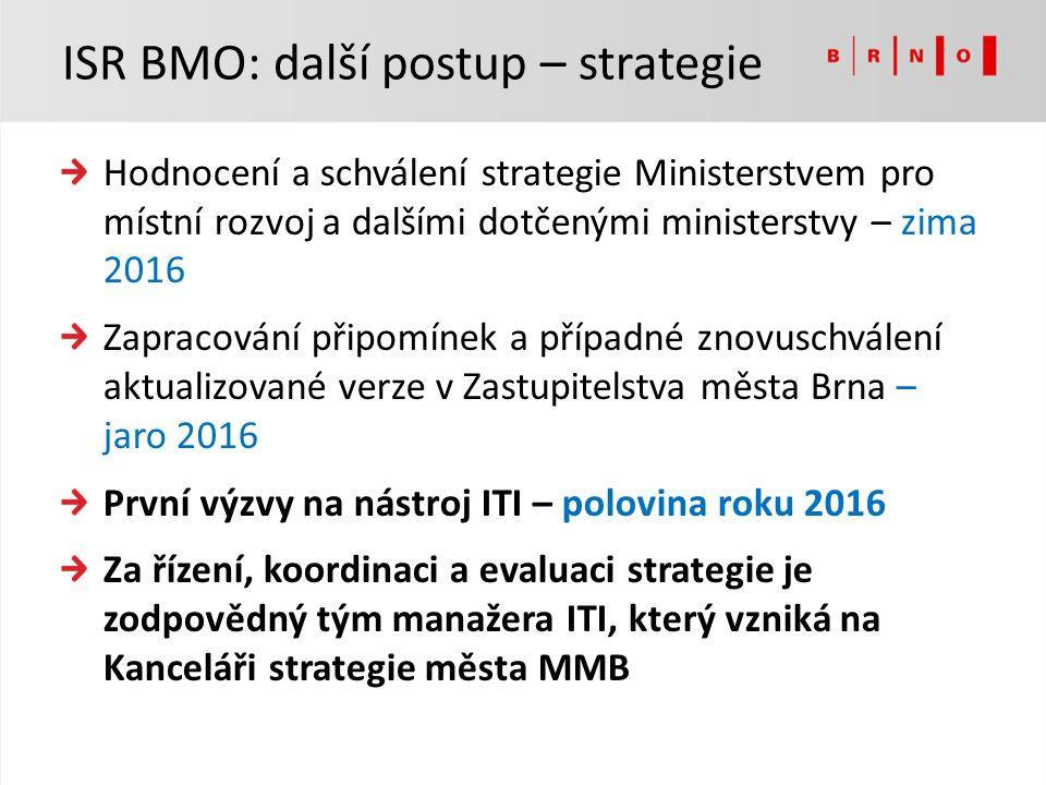 Hodnocení a schválení strategie Ministerstvem pro místní rozvoj a dalšími dotčenými ministerstvy – zima 2016 Zapracování připomínek a případné znovuschválení aktualizované verze v Zastupitelstva města Brna – jaro 2016 První výzvy na nástroj ITI – polovina roku 2016 Za řízení, koordinaci a evaluaci strategie je zodpovědný tým manažera ITI, který vzniká na Kanceláři strategie města MMB ISR BMO: další postup – strategie
