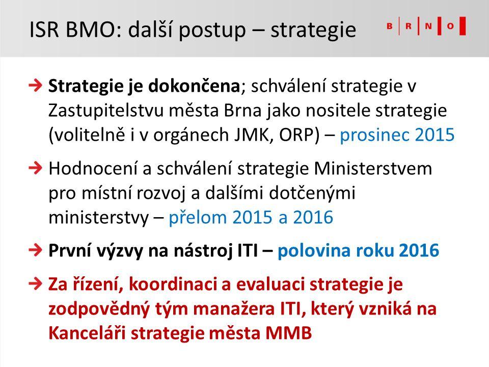 Strategie je dokončena; schválení strategie v Zastupitelstvu města Brna jako nositele strategie (volitelně i v orgánech JMK, ORP) – prosinec 2015 Hodnocení a schválení strategie Ministerstvem pro místní rozvoj a dalšími dotčenými ministerstvy – přelom 2015 a 2016 První výzvy na nástroj ITI – polovina roku 2016 Za řízení, koordinaci a evaluaci strategie je zodpovědný tým manažera ITI, který vzniká na Kanceláři strategie města MMB ISR BMO: další postup – strategie